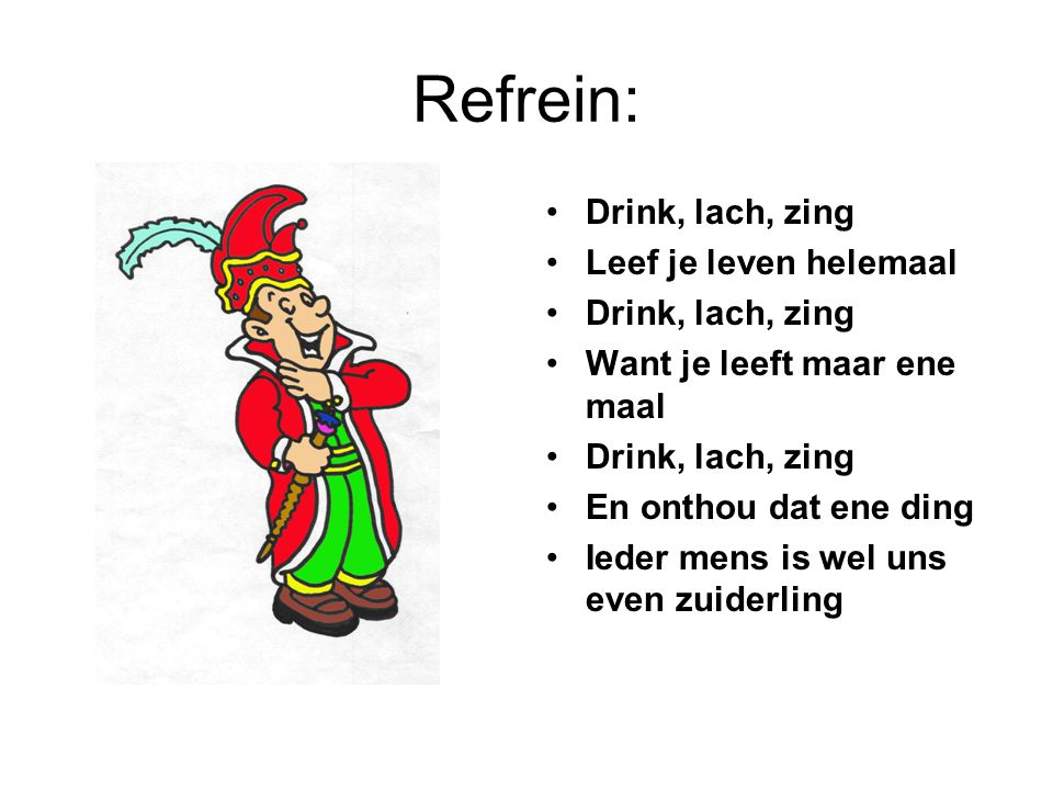 Refrein: Drink, lach, zing Leef je leven helemaal Drink, lach, zing Want je leeft maar ene maal Drink, lach, zing En onthou dat ene ding Ieder mens is wel uns even zuiderling
