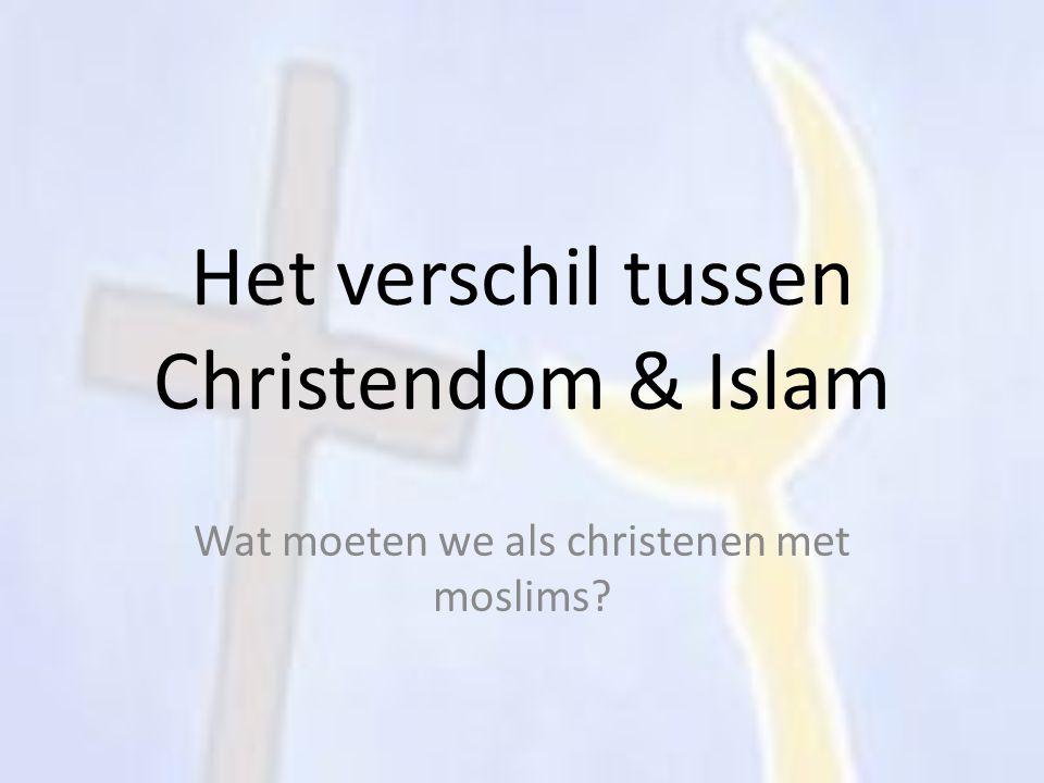 Het verschil tussen Christendom & Islam Wat moeten we als christenen met moslims?