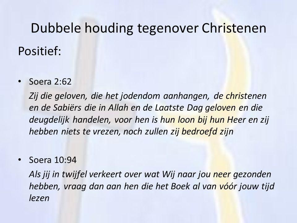 Dubbele houding tegenover Christenen Positief: Soera 2:62 Zij die geloven, die het jodendom aanhangen, de christenen en de Sabiërs die in Allah en de