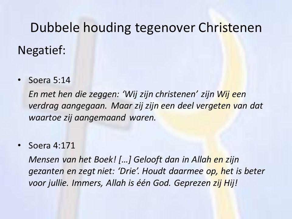 Dubbele houding tegenover Christenen Negatief: Soera 5:14 En met hen die zeggen: 'Wij zijn christenen' zijn Wij een verdrag aangegaan. Maar zij zijn e