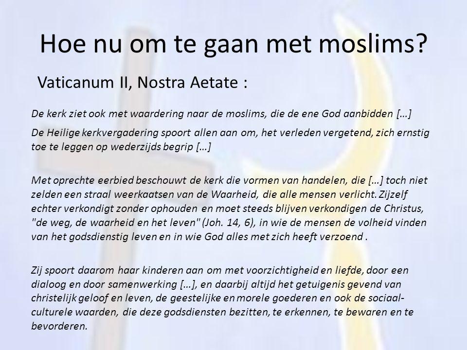 Hoe nu om te gaan met moslims? Vaticanum II, Nostra Aetate : De kerk ziet ook met waardering naar de moslims, die de ene God aanbidden […] De Heilige