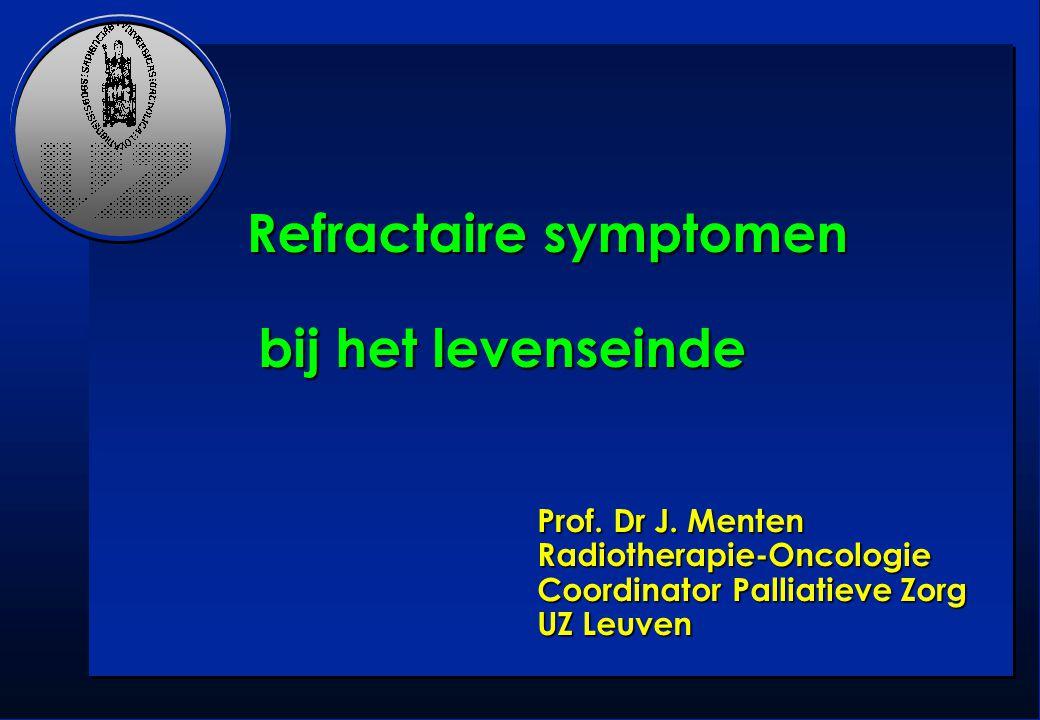 Prof. Dr J. Menten Radiotherapie-Oncologie Coordinator Palliatieve Zorg UZ Leuven Refractaire symptomen Refractaire symptomen bij het levenseinde