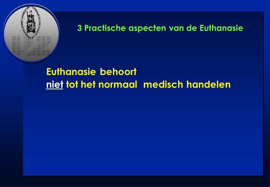 3 Practische aspecten van de Euthanasie Euthanasie behoort niet tot het normaal medisch handelen