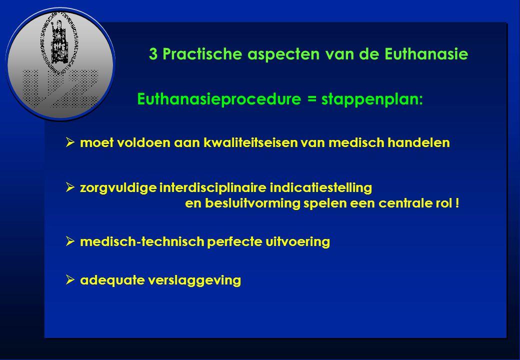 Euthanasieprocedure = stappenplan:   moet voldoen aan kwaliteitseisen van medisch handelen   zorgvuldige interdisciplinaire indicatiestelling en b