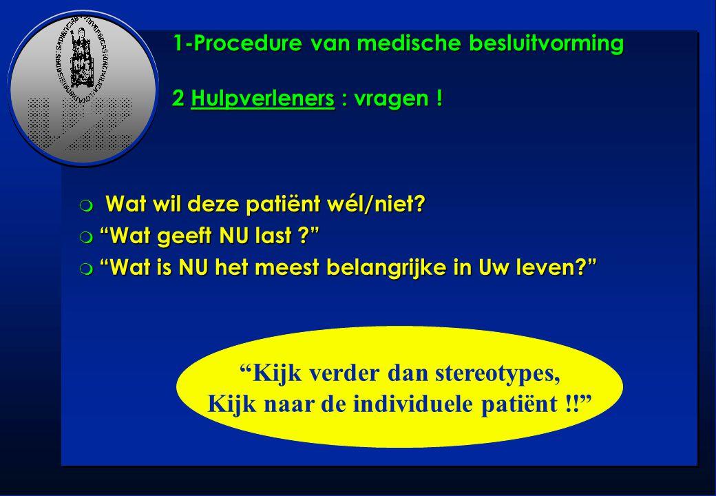 """1-Procedure van medische besluitvorming 2 Hulpverleners : vragen ! m Wat wil deze patiënt wél/niet? m """"Wat geeft NU last ?"""" m """"Wat is NU het meest bel"""