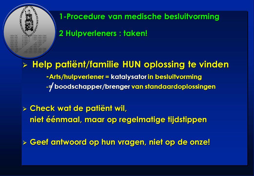 1-Procedure van medische besluitvorming 2 Hulpverleners : taken!  Help patiënt/familie HUN oplossing te vinden - Arts/hulpverlener = katalysator in b