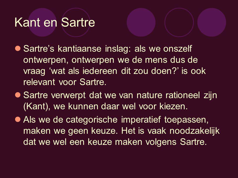 Kant en Sartre Sartre's kantiaanse inslag: als we onszelf ontwerpen, ontwerpen we de mens dus de vraag 'wat als iedereen dit zou doen?' is ook relevan