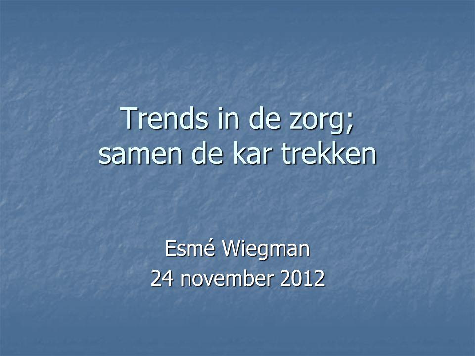 Trends in de zorg; samen de kar trekken Esmé Wiegman 24 november 2012
