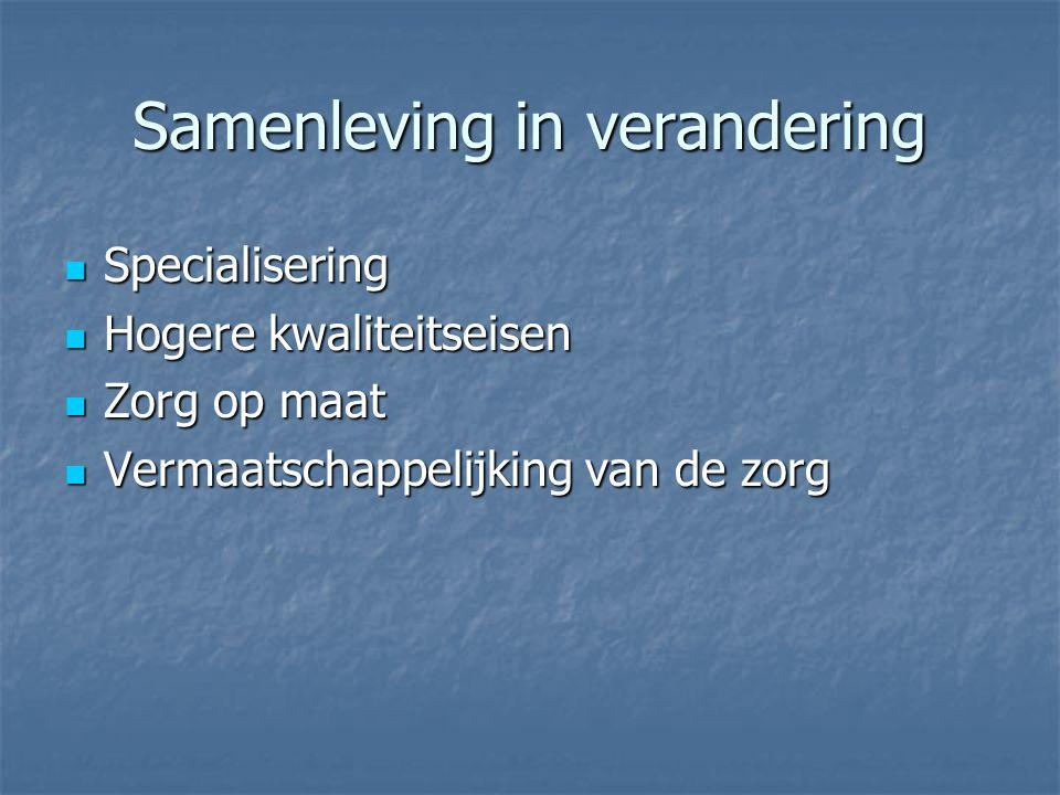 Samenleving in verandering Specialisering Specialisering Hogere kwaliteitseisen Hogere kwaliteitseisen Zorg op maat Zorg op maat Vermaatschappelijking