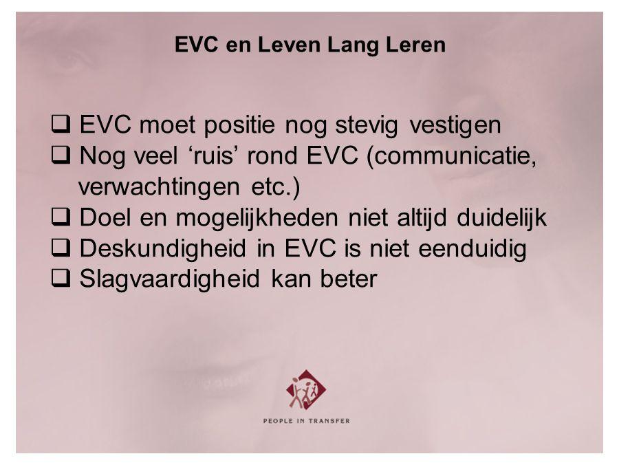 EVC en Leven Lang Leren  EVC moet positie nog stevig vestigen  Nog veel 'ruis' rond EVC (communicatie, verwachtingen etc.)  Doel en mogelijkheden niet altijd duidelijk  Deskundigheid in EVC is niet eenduidig  Slagvaardigheid kan beter