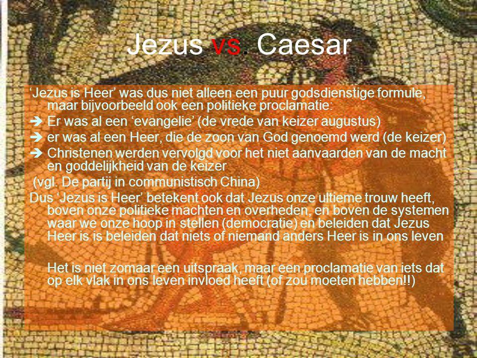 Jezus vs. Caesar 'Jezus is Heer' was dus niet alleen een puur godsdienstige formule, maar bijvoorbeeld ook een politieke proclamatie:  Er was al een