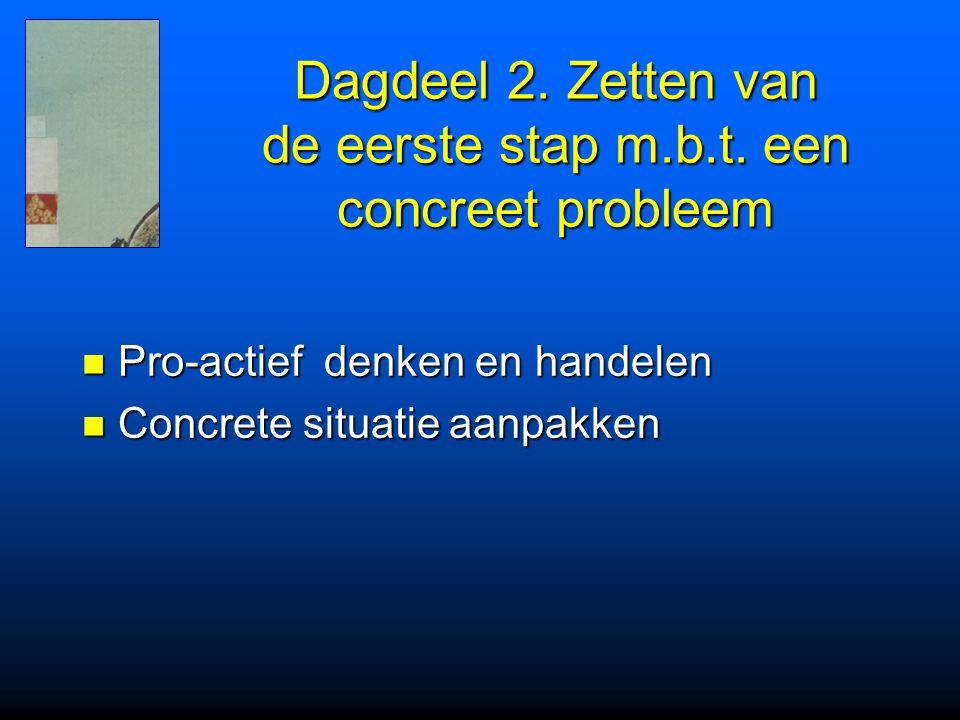 Dagdeel 2. Zetten van de eerste stap m.b.t. een concreet probleem Pro-actief denken en handelen Pro-actief denken en handelen Concrete situatie aanpak