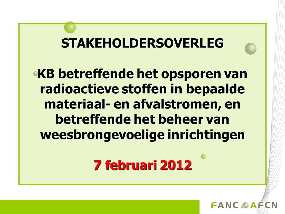 STAKEHOLDERSOVERLEG KB betreffende het opsporen van radioactieve stoffen in bepaalde materiaal- en afvalstromen, en betreffende het beheer van weesbrongevoelige inrichtingen 7 februari 2012