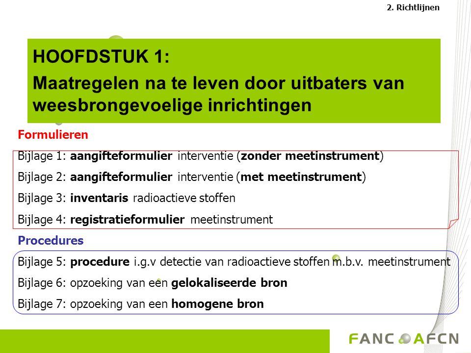 HOOFDSTUK 1: Maatregelen na te leven door uitbaters van weesbrongevoelige inrichtingen Formulieren Bijlage 1: aangifteformulier interventie (zonder meetinstrument) Bijlage 2: aangifteformulier interventie (met meetinstrument) Bijlage 3: inventaris radioactieve stoffen Bijlage 4: registratieformulier meetinstrument Procedures Bijlage 5: procedure i.g.v detectie van radioactieve stoffen m.b.v.