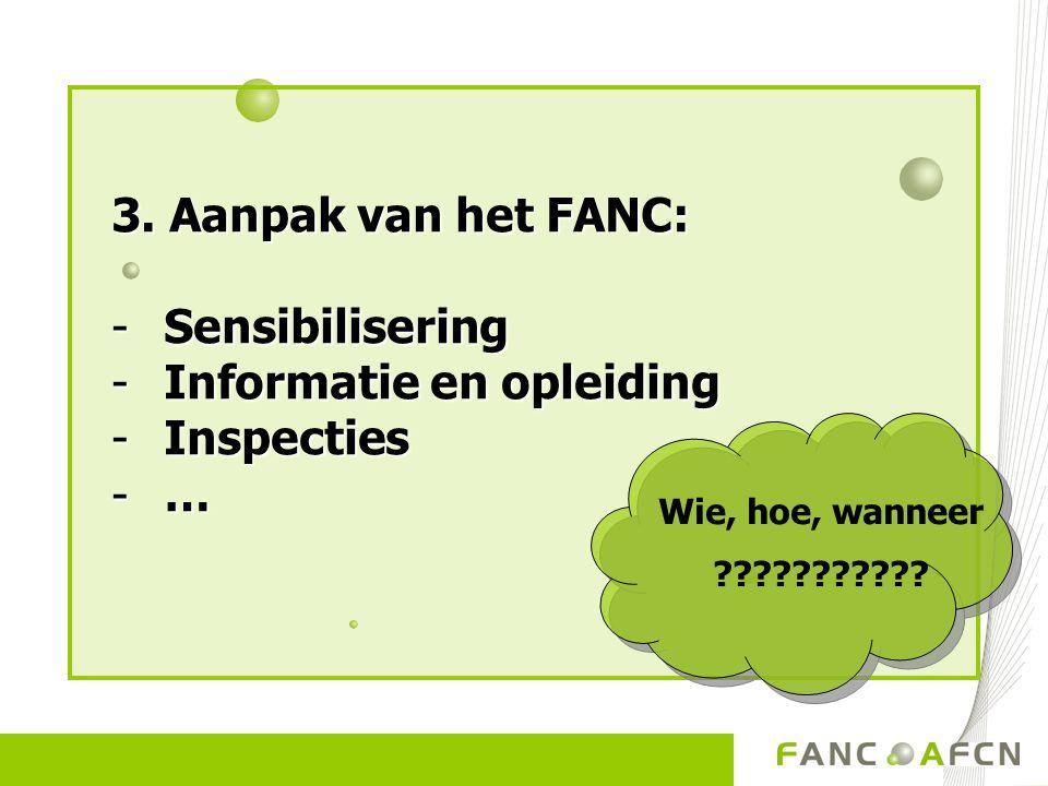 3. Aanpak van het FANC: -Sensibilisering -Informatie en opleiding -Inspecties -… Wie, hoe, wanneer ???????????