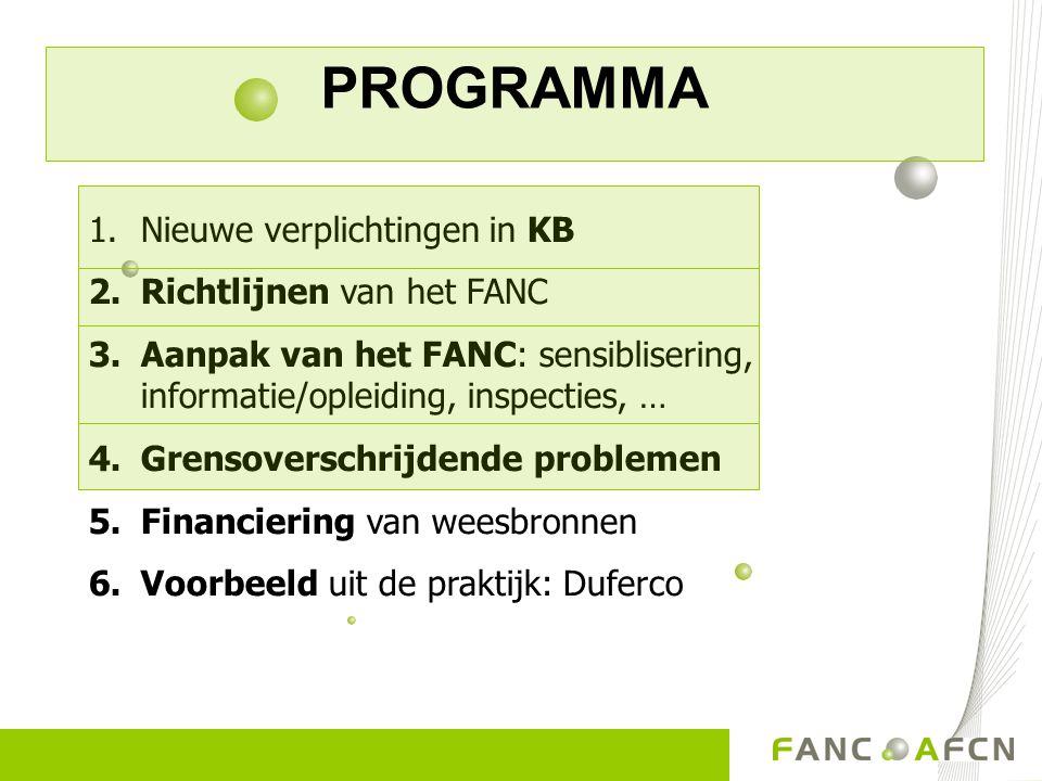 PROGRAMMA 1.Nieuwe verplichtingen in KB 2.Richtlijnen van het FANC 3.Aanpak van het FANC: sensiblisering, informatie/opleiding, inspecties, … 4.Grensoverschrijdende problemen 5.Financiering van weesbronnen 6.Voorbeeld uit de praktijk: Duferco