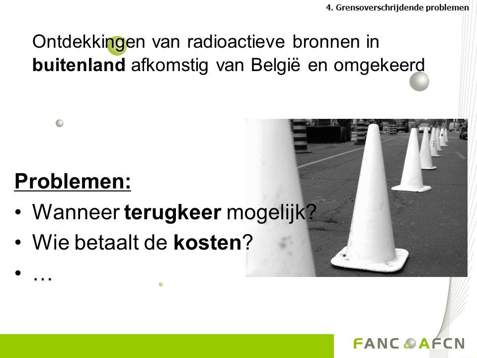 Ontdekkingen van radioactieve bronnen in buitenland afkomstig van België en omgekeerd Problemen: Wanneer terugkeer mogelijk.