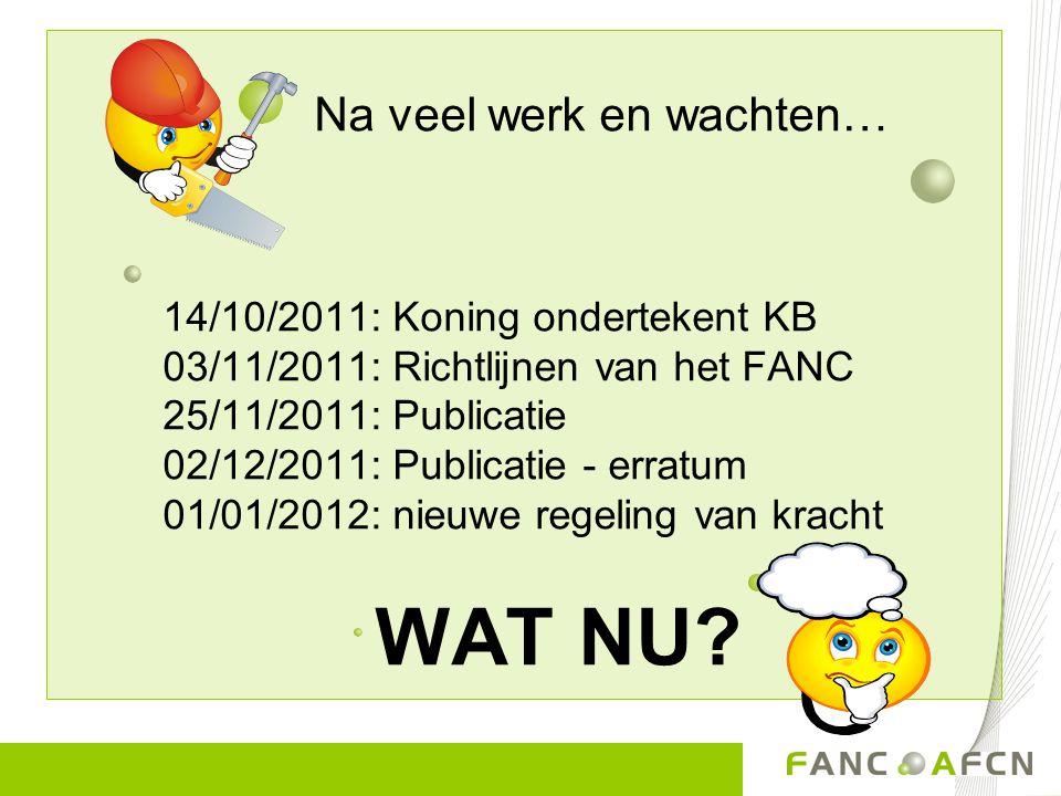 Na veel werk en wachten… 14/10/2011: Koning ondertekent KB 03/11/2011: Richtlijnen van het FANC 25/11/2011: Publicatie 02/12/2011: Publicatie - erratum 01/01/2012: nieuwe regeling van kracht WAT NU