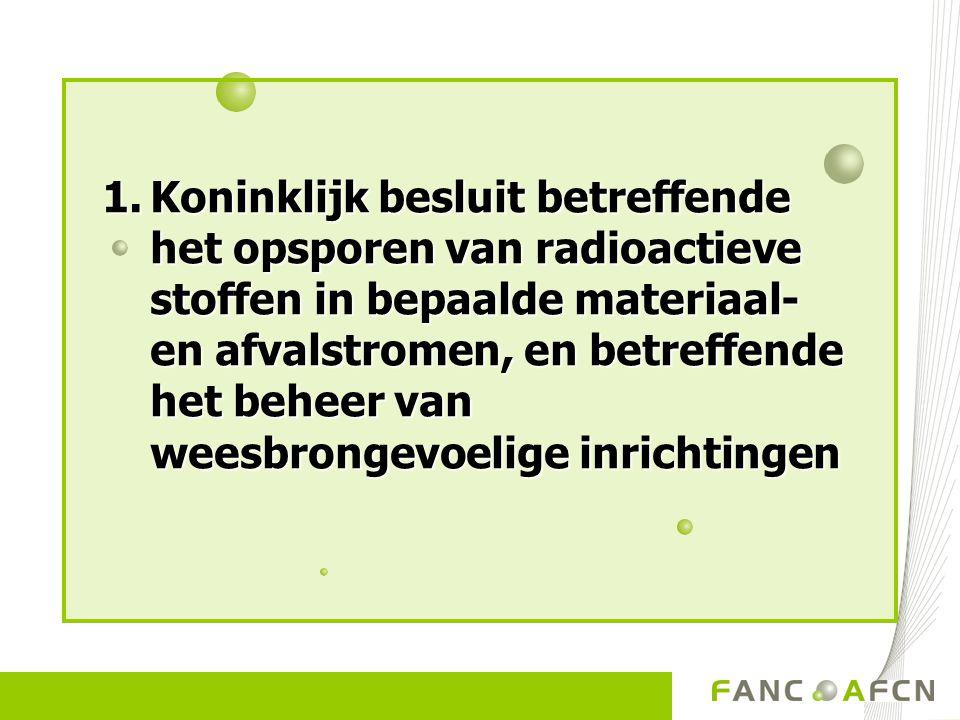 1.Koninklijk besluit betreffende het opsporen van radioactieve stoffen in bepaalde materiaal- en afvalstromen, en betreffende het beheer van weesbrongevoelige inrichtingen