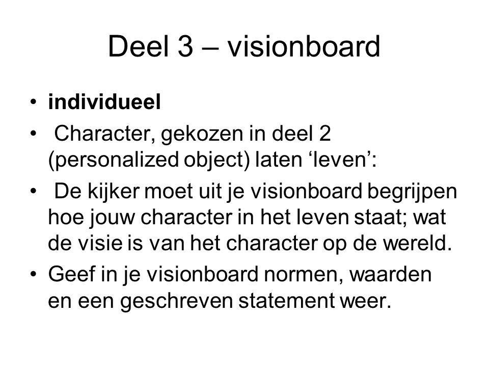 Deel 3 – visionboard individueel Character, gekozen in deel 2 (personalized object) laten 'leven': De kijker moet uit je visionboard begrijpen hoe jouw character in het leven staat; wat de visie is van het character op de wereld.