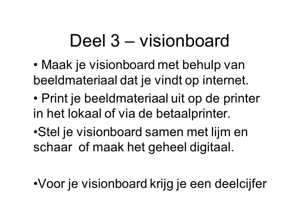 Deel 3 – visionboard Maak je visionboard met behulp van beeldmateriaal dat je vindt op internet. Print je beeldmateriaal uit op de printer in het loka