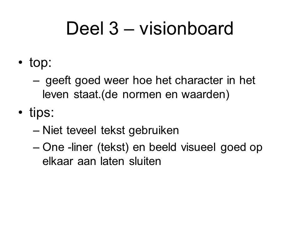 Deel 3 – visionboard top: – geeft goed weer hoe het character in het leven staat.(de normen en waarden) tips: –Niet teveel tekst gebruiken –One -liner (tekst) en beeld visueel goed op elkaar aan laten sluiten