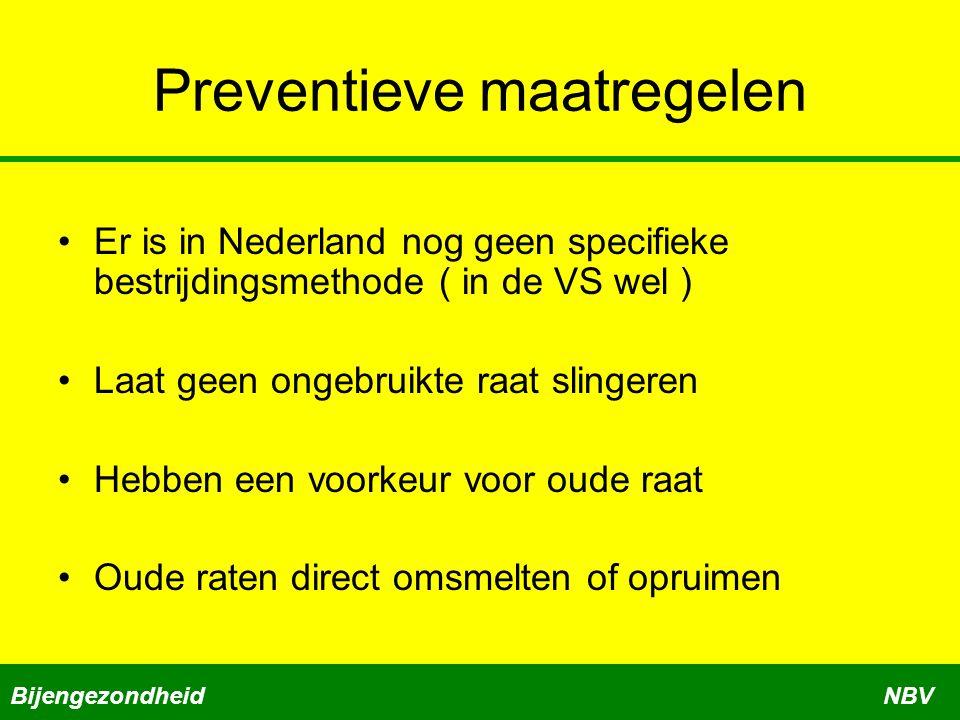 Preventieve maatregelen Er is in Nederland nog geen specifieke bestrijdingsmethode ( in de VS wel ) Laat geen ongebruikte raat slingeren Hebben een voorkeur voor oude raat Oude raten direct omsmelten of opruimen BijengezondheidNBV