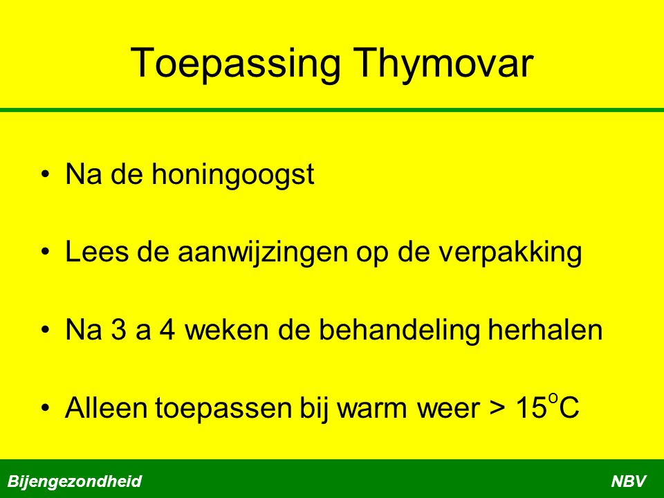 Toepassing Thymovar Na de honingoogst Lees de aanwijzingen op de verpakking Na 3 a 4 weken de behandeling herhalen Alleen toepassen bij warm weer > 15 o C BijengezondheidNBV