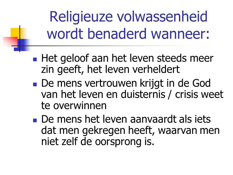 Religieuze volwassenheid wordt benaderd wanneer: Het geloof aan het leven steeds meer zin geeft, het leven verheldert De mens vertrouwen krijgt in de