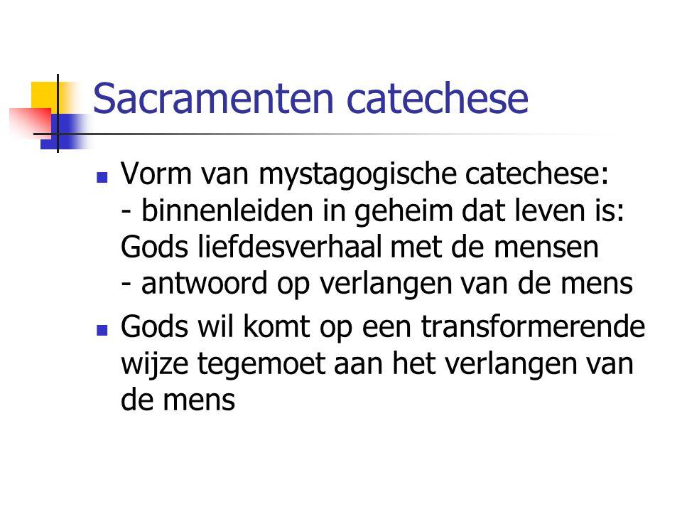 Sacramenten catechese Vorm van mystagogische catechese: - binnenleiden in geheim dat leven is: Gods liefdesverhaal met de mensen - antwoord op verlangen van de mens Gods wil komt op een transformerende wijze tegemoet aan het verlangen van de mens
