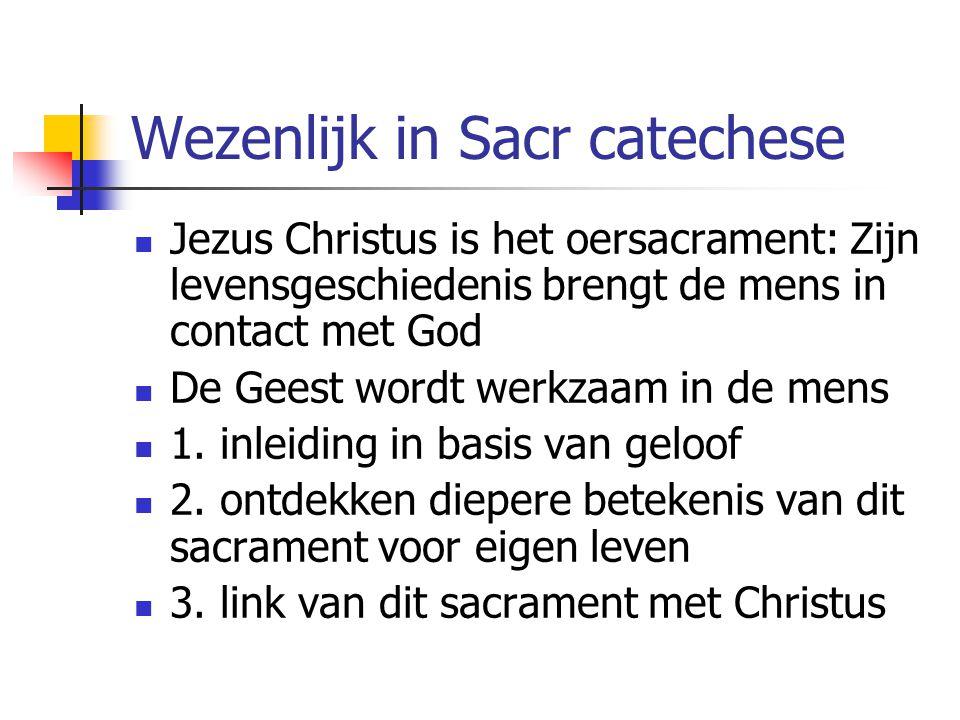Wezenlijk in Sacr catechese Jezus Christus is het oersacrament: Zijn levensgeschiedenis brengt de mens in contact met God De Geest wordt werkzaam in d