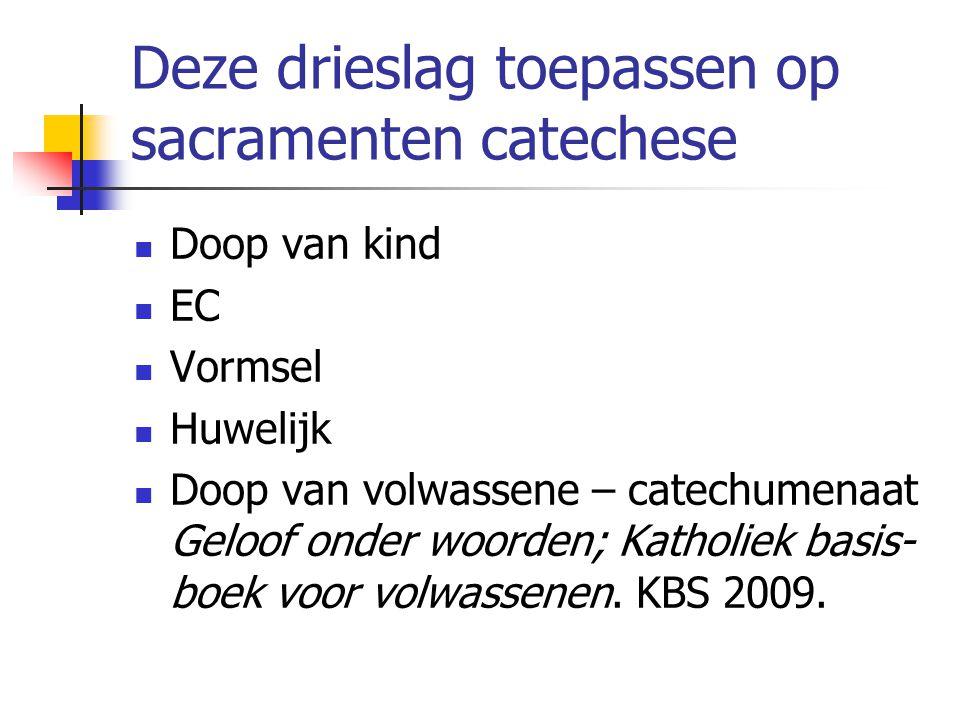 Deze drieslag toepassen op sacramenten catechese Doop van kind EC Vormsel Huwelijk Doop van volwassene – catechumenaat Geloof onder woorden; Katholiek basis- boek voor volwassenen.