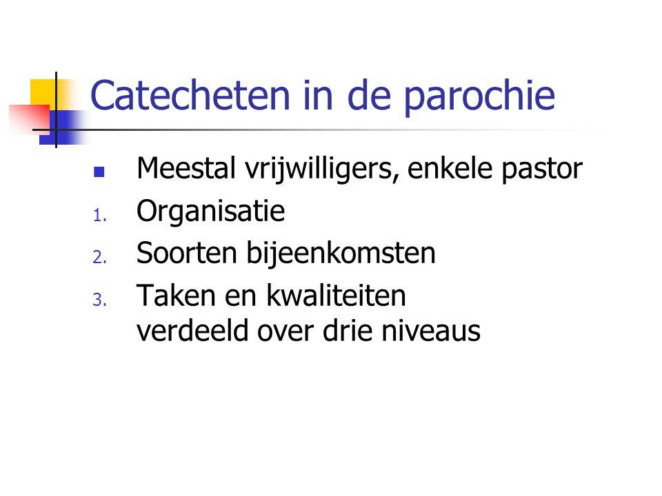 Catecheten in de parochie Meestal vrijwilligers, enkele pastor 1. Organisatie 2. Soorten bijeenkomsten 3. Taken en kwaliteiten verdeeld over drie nive