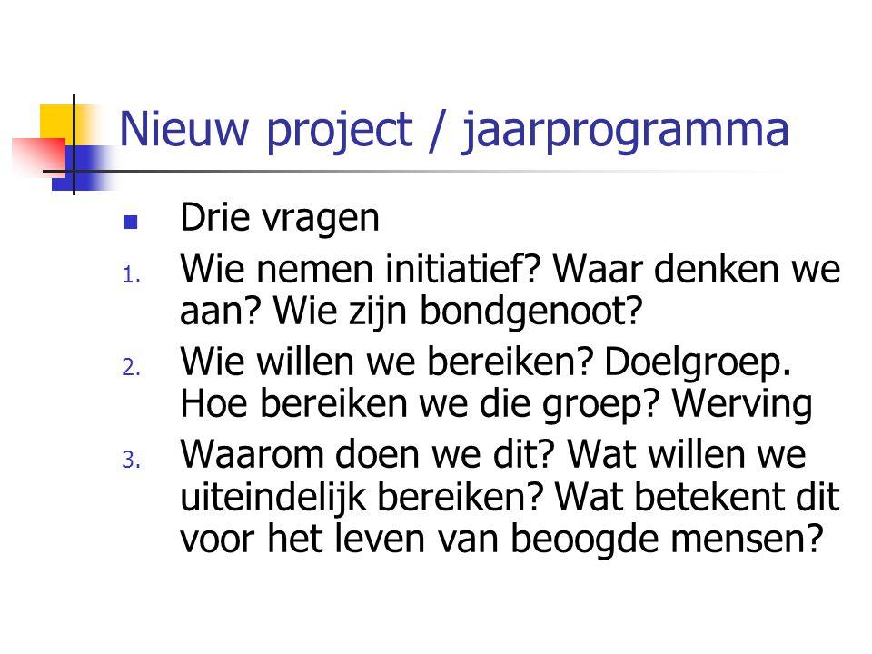 Nieuw project / jaarprogramma Drie vragen 1. Wie nemen initiatief? Waar denken we aan? Wie zijn bondgenoot? 2. Wie willen we bereiken? Doelgroep. Hoe
