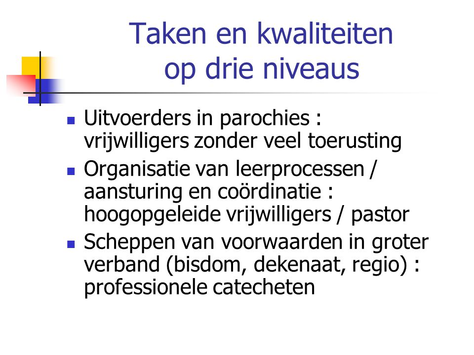 Taken en kwaliteiten op drie niveaus Uitvoerders in parochies : vrijwilligers zonder veel toerusting Organisatie van leerprocessen / aansturing en coö
