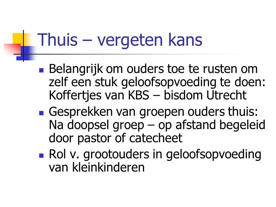 Thuis – vergeten kans Belangrijk om ouders toe te rusten om zelf een stuk geloofsopvoeding te doen: Koffertjes van KBS – bisdom Utrecht Gesprekken van