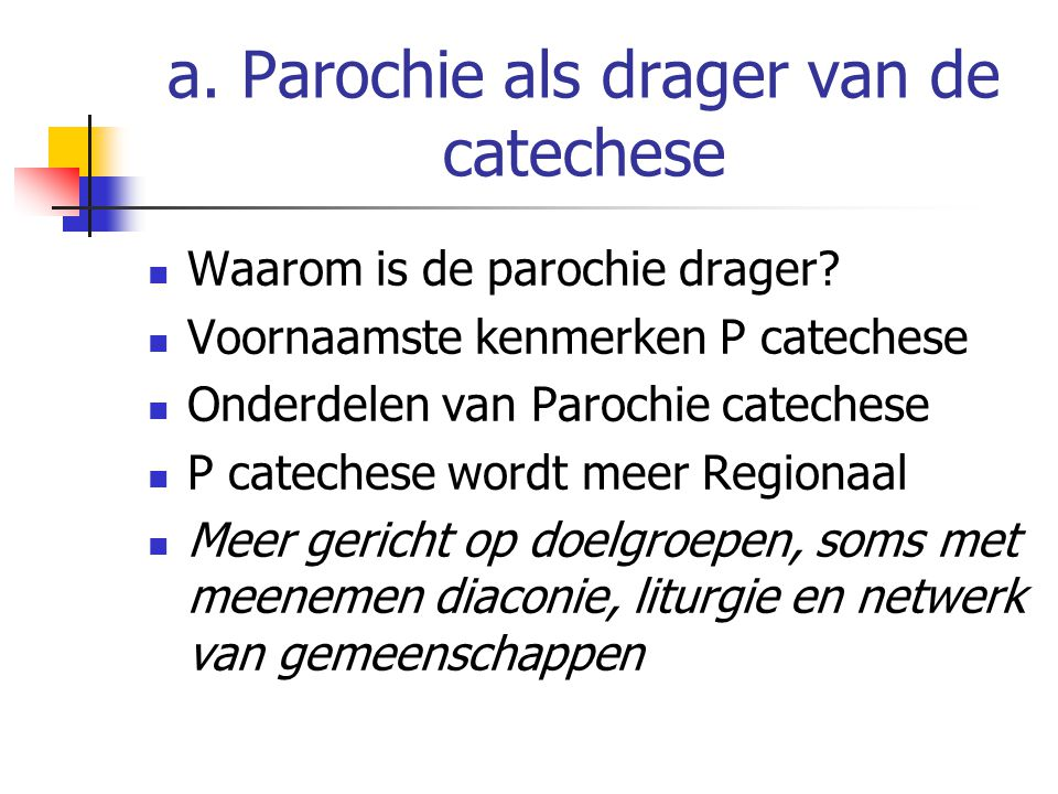 a. Parochie als drager van de catechese Waarom is de parochie drager? Voornaamste kenmerken P catechese Onderdelen van Parochie catechese P catechese