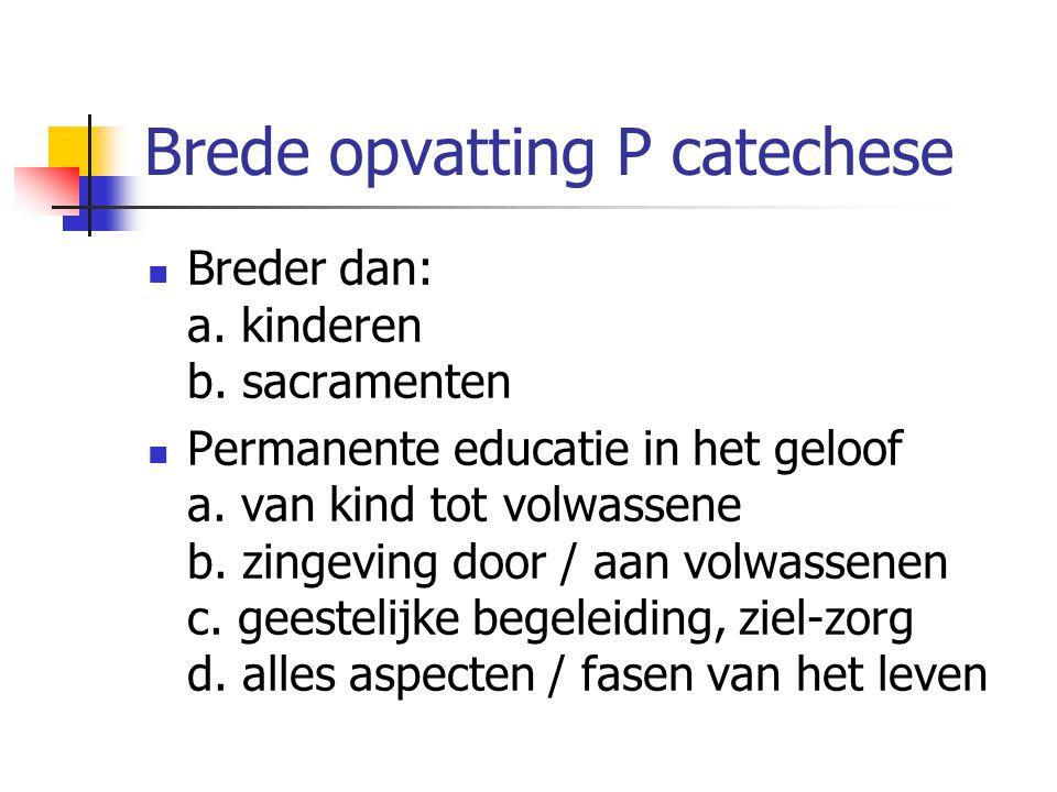 Brede opvatting P catechese Breder dan: a. kinderen b. sacramenten Permanente educatie in het geloof a. van kind tot volwassene b. zingeving door / aa