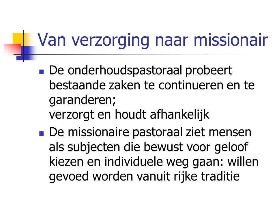 Van verzorging naar missionair De onderhoudspastoraal probeert bestaande zaken te continueren en te garanderen; verzorgt en houdt afhankelijk De missi