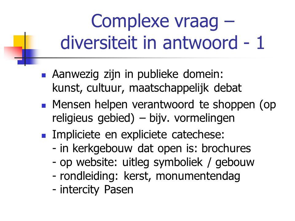 Complexe vraag – diversiteit in antwoord - 1 Aanwezig zijn in publieke domein: kunst, cultuur, maatschappelijk debat Mensen helpen verantwoord te shoppen (op religieus gebied) – bijv.