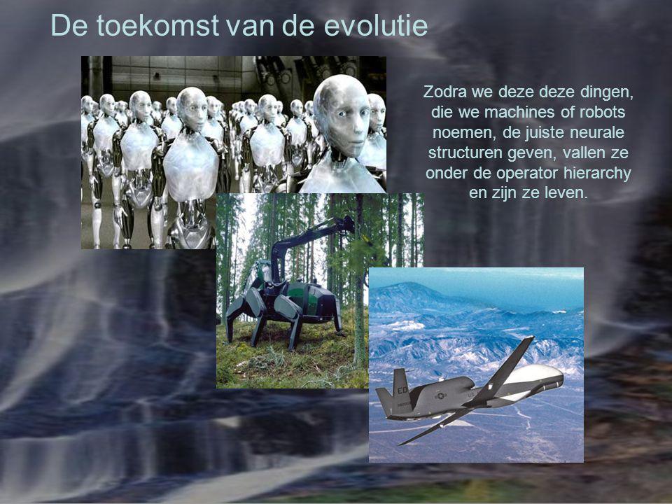 De toekomst van de evolutie Zodra we deze deze dingen, die we machines of robots noemen, de juiste neurale structuren geven, vallen ze onder de operat