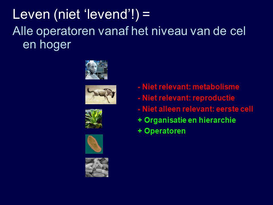 - Niet relevant: metabolisme - Niet relevant: reproductie + Organisatie en hierarchie Leven (niet 'levend'!) = Alle operatoren vanaf het niveau van de