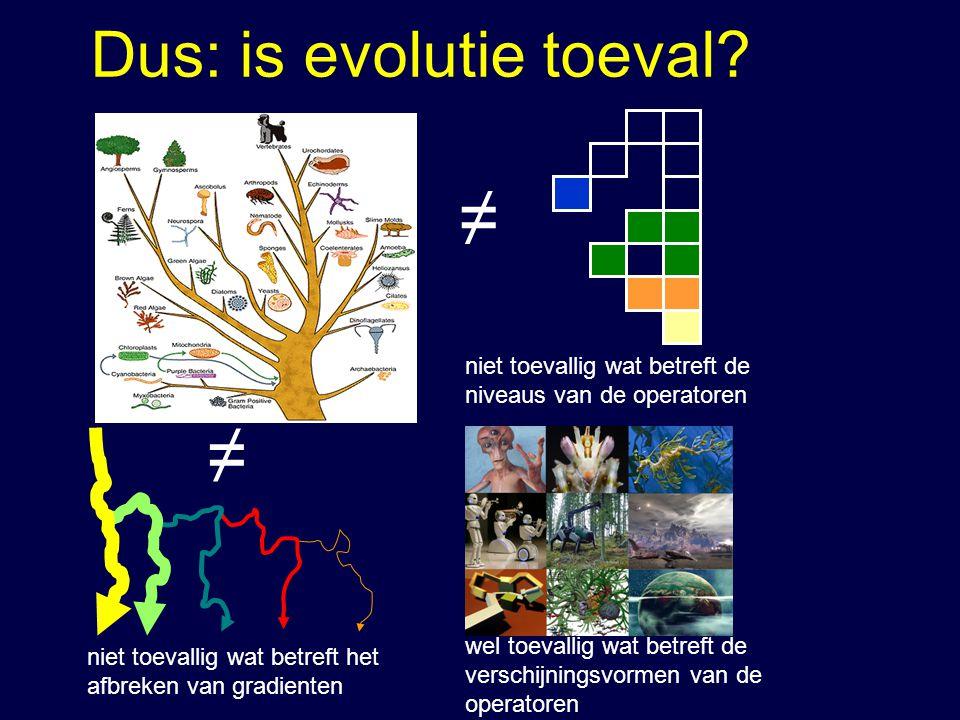 Dus: is evolutie toeval? ≠ ≠ niet toevallig wat betreft het afbreken van gradienten niet toevallig wat betreft de niveaus van de operatoren wel toeval