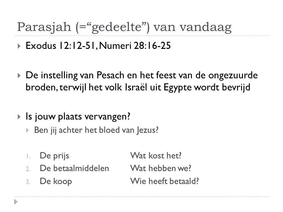 """Parasjah (=""""gedeelte"""") van vandaag  Exodus 12:12-51, Numeri 28:16-25  De instelling van Pesach en het feest van de ongezuurde broden, terwijl het vo"""