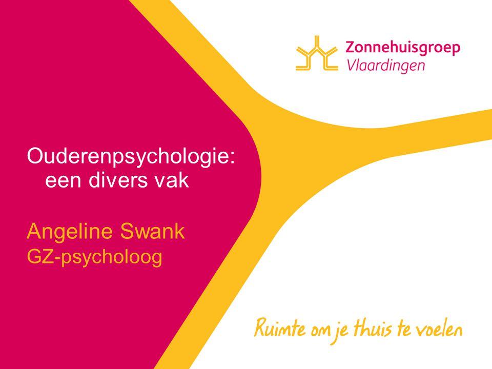 Ouderenpsychologie: een divers vak Angeline Swank GZ-psycholoog