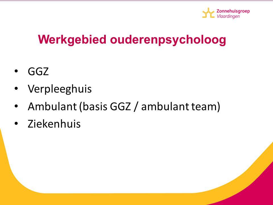 Werkgebied ouderenpsycholoog GGZ Verpleeghuis Ambulant (basis GGZ / ambulant team) Ziekenhuis