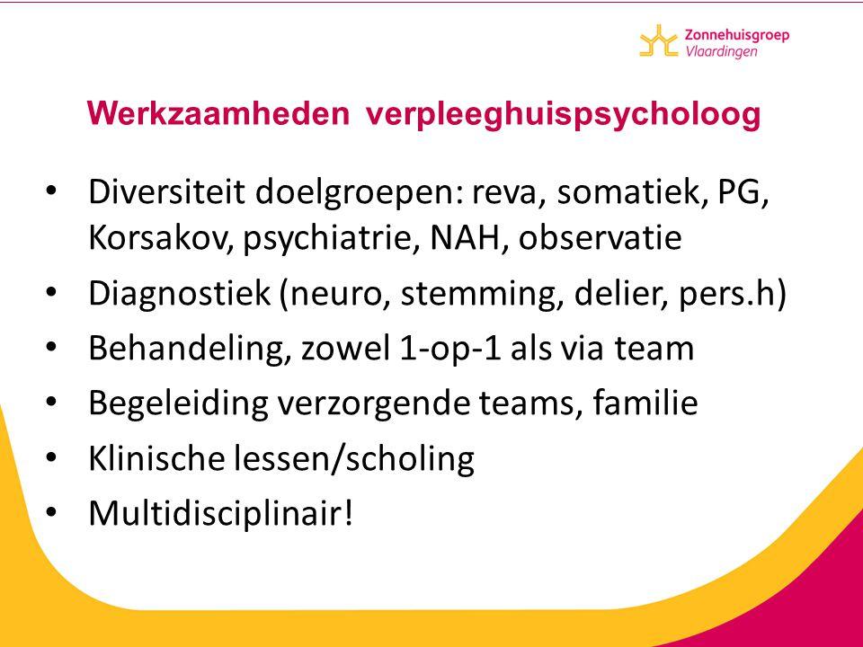 Werkzaamheden verpleeghuispsycholoog Diversiteit doelgroepen: reva, somatiek, PG, Korsakov, psychiatrie, NAH, observatie Diagnostiek (neuro, stemming,