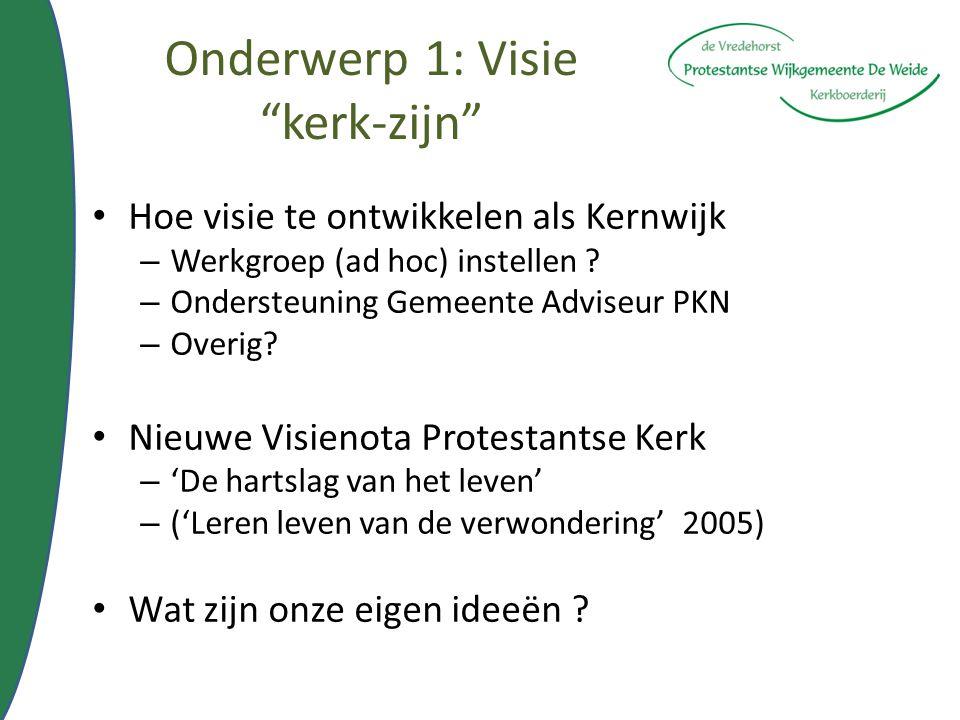"""Onderwerp 1: Visie """"kerk-zijn"""" Hoe visie te ontwikkelen als Kernwijk – Werkgroep (ad hoc) instellen ? – Ondersteuning Gemeente Adviseur PKN – Overig?"""