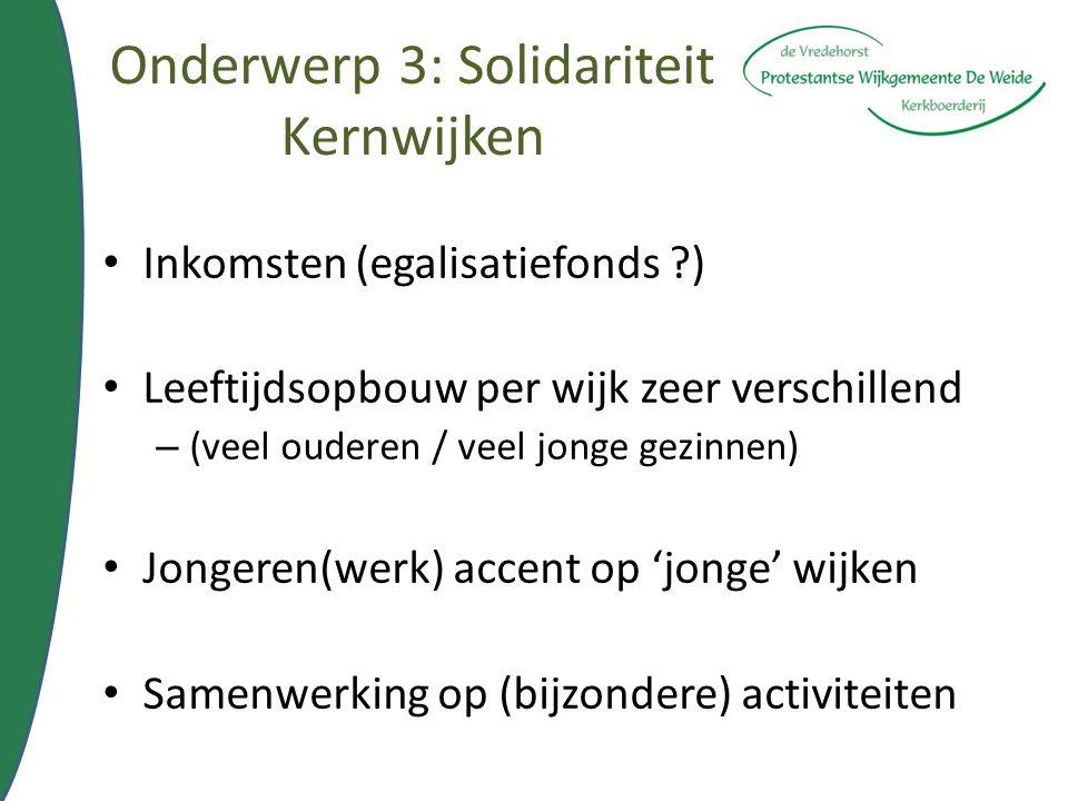 Onderwerp 3: Solidariteit Kernwijken Inkomsten (egalisatiefonds ?) Leeftijdsopbouw per wijk zeer verschillend – (veel ouderen / veel jonge gezinnen) J