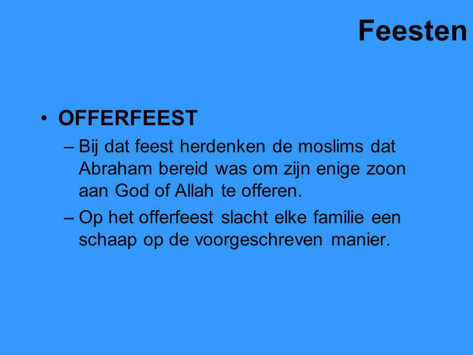 Feesten OFFERFEEST –Bij dat feest herdenken de moslims dat Abraham bereid was om zijn enige zoon aan God of Allah te offeren. –Op het offerfeest slach
